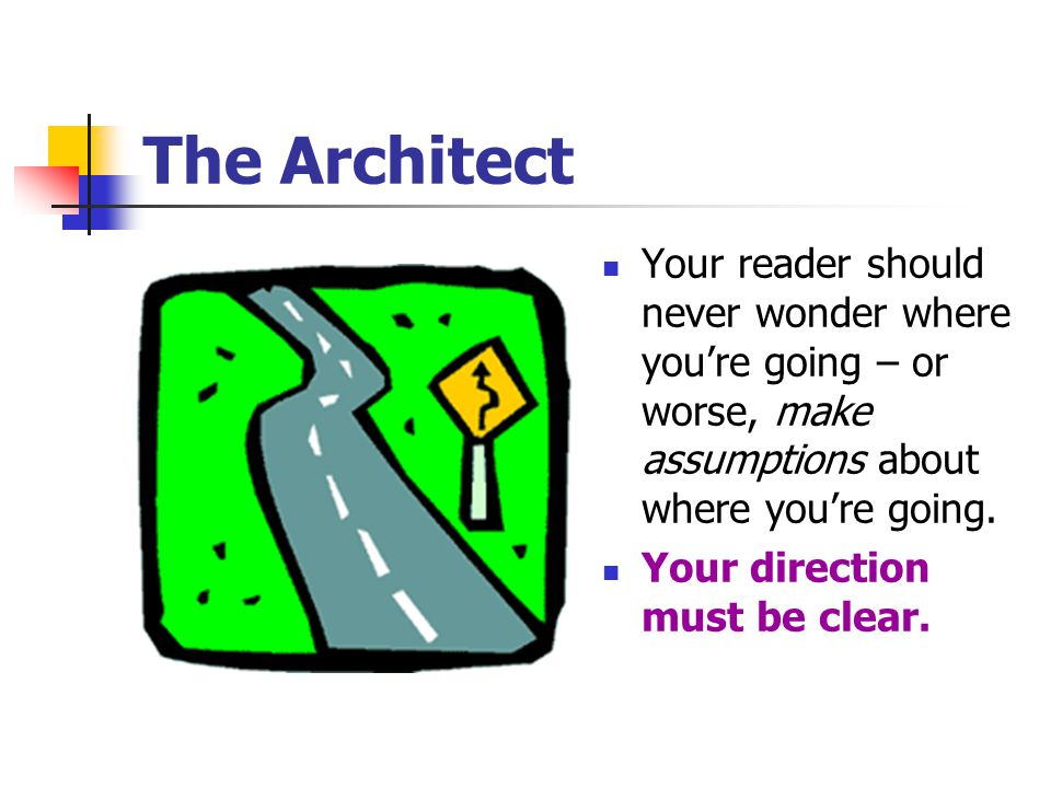 The Architect Your reader should never wonder where you're going – or worse, make assumptions about where you're going.