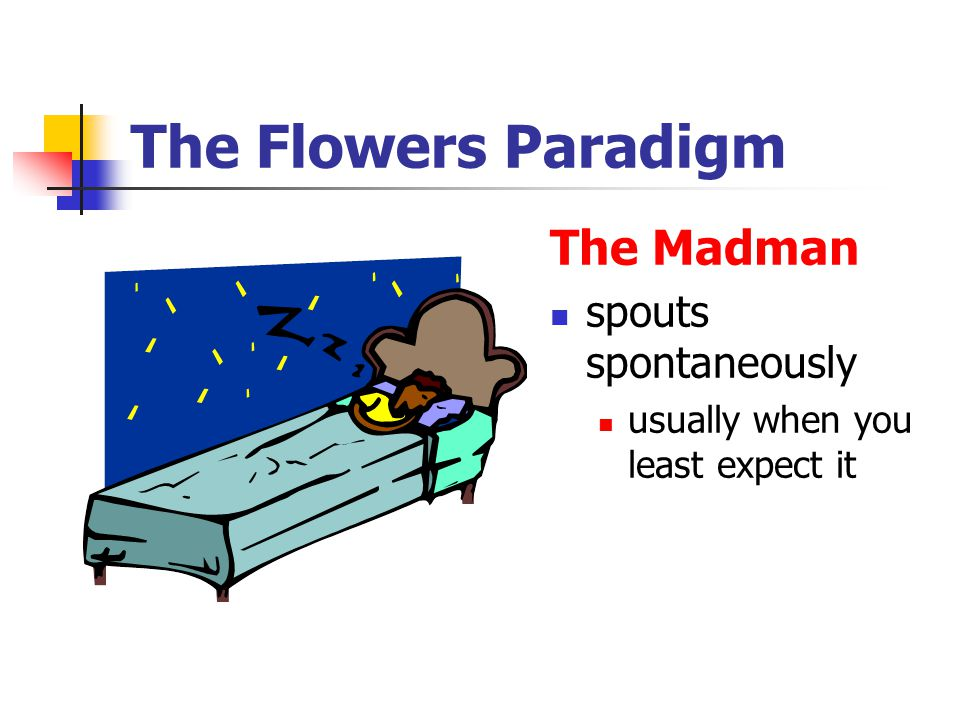 The Flowers Paradigm The Madman spouts spontaneously