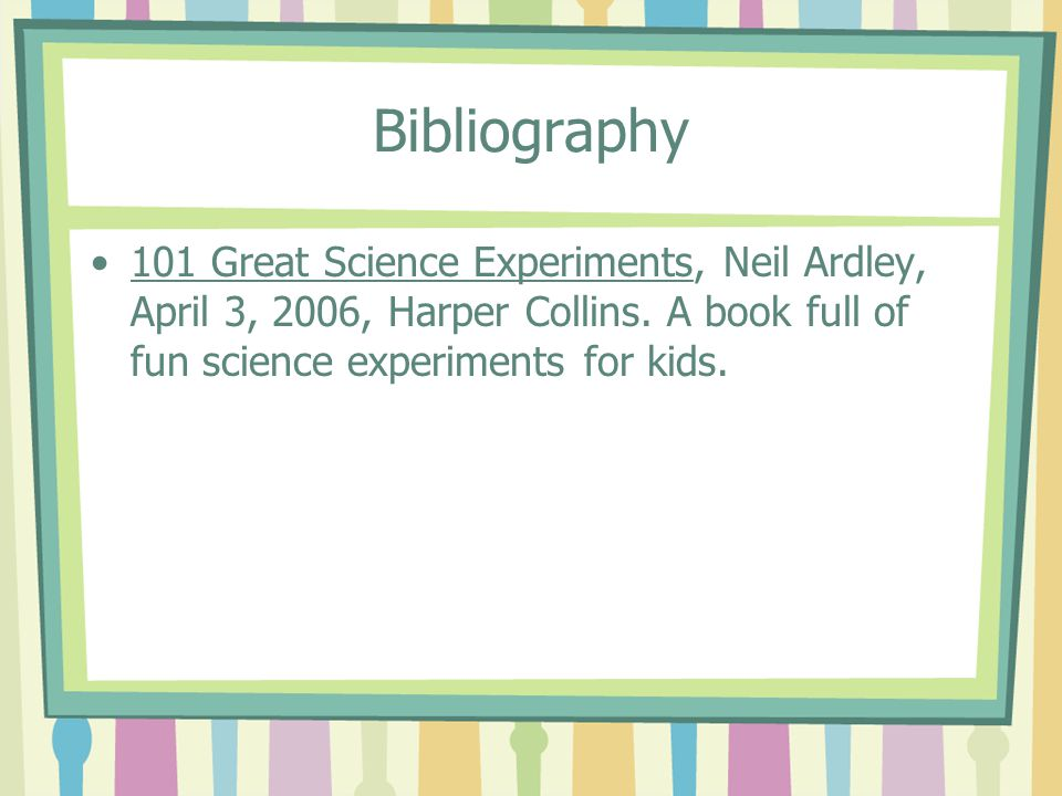 Bibliography 101 Great Science Experiments, Neil Ardley, April 3, 2006, Harper Collins.