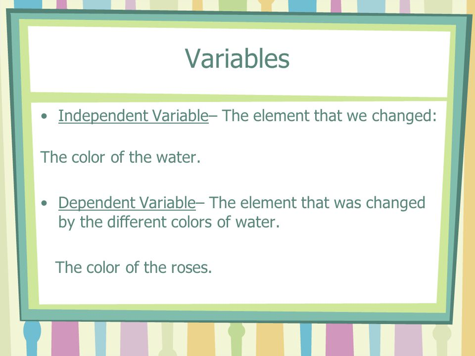 Variables Independent Variable– The element that we changed:
