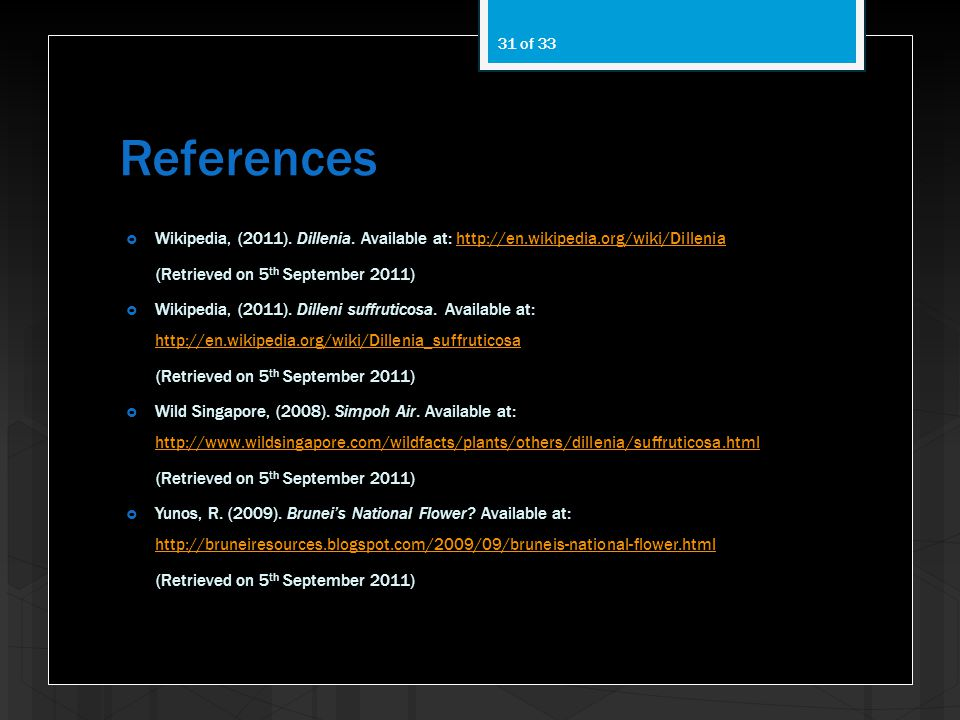 References Wikipedia, (2011). Dillenia. Available at: http://en.wikipedia.org/wiki/Dillenia. (Retrieved on 5th September 2011)