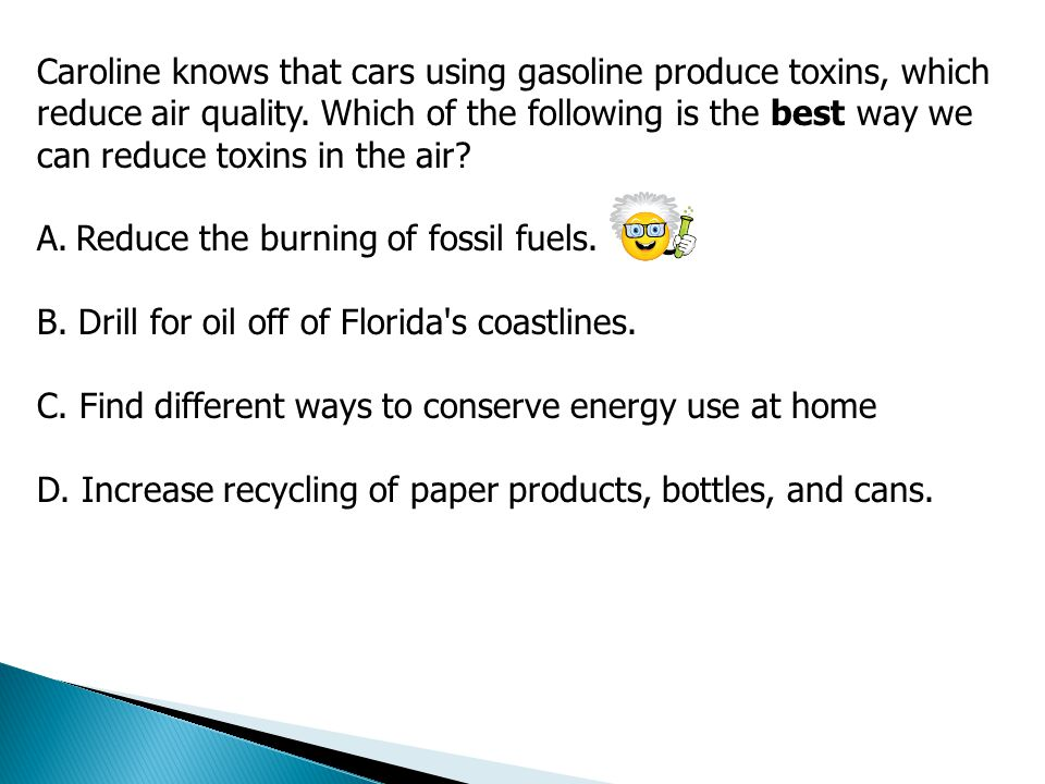 Caroline knows that cars using gasoline produce toxins, which reduce air quality. Which of the following is the best way we can reduce toxins in the air