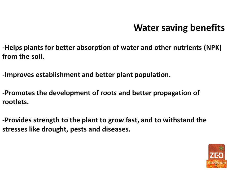 Water saving benefits -Helps plants for better absorption of water and other nutrients (NPK) from the soil.