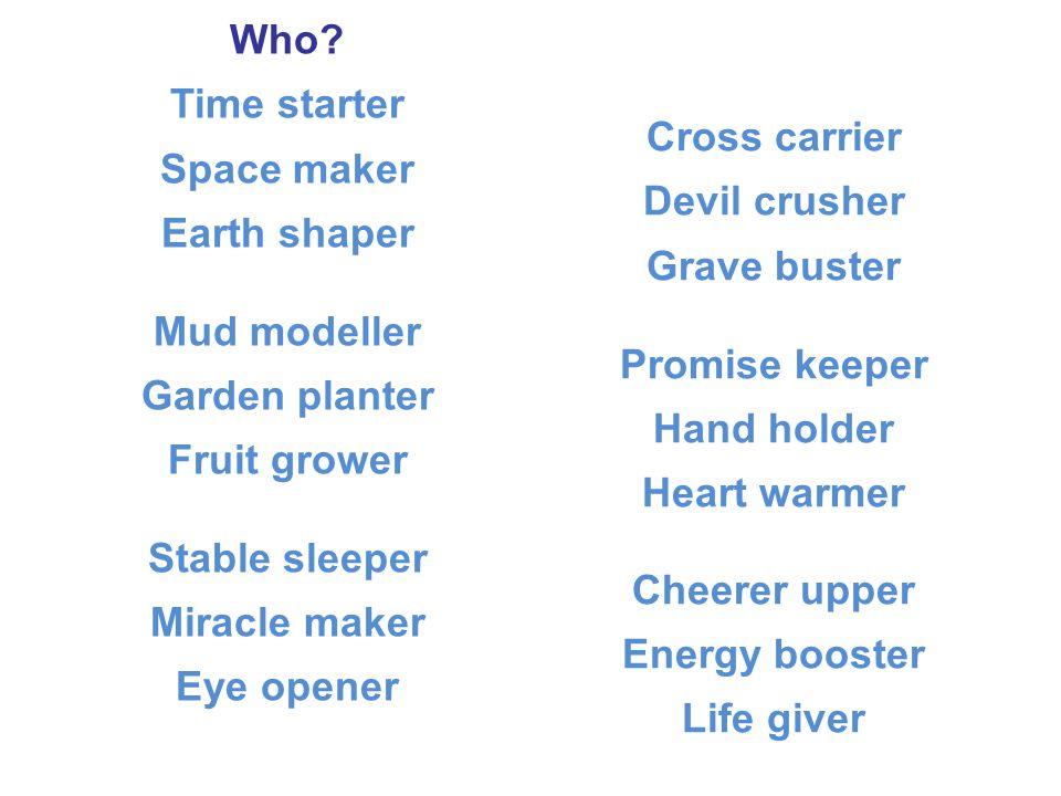 Who Time starter Space maker Earth shaper Mud modeller Garden planter