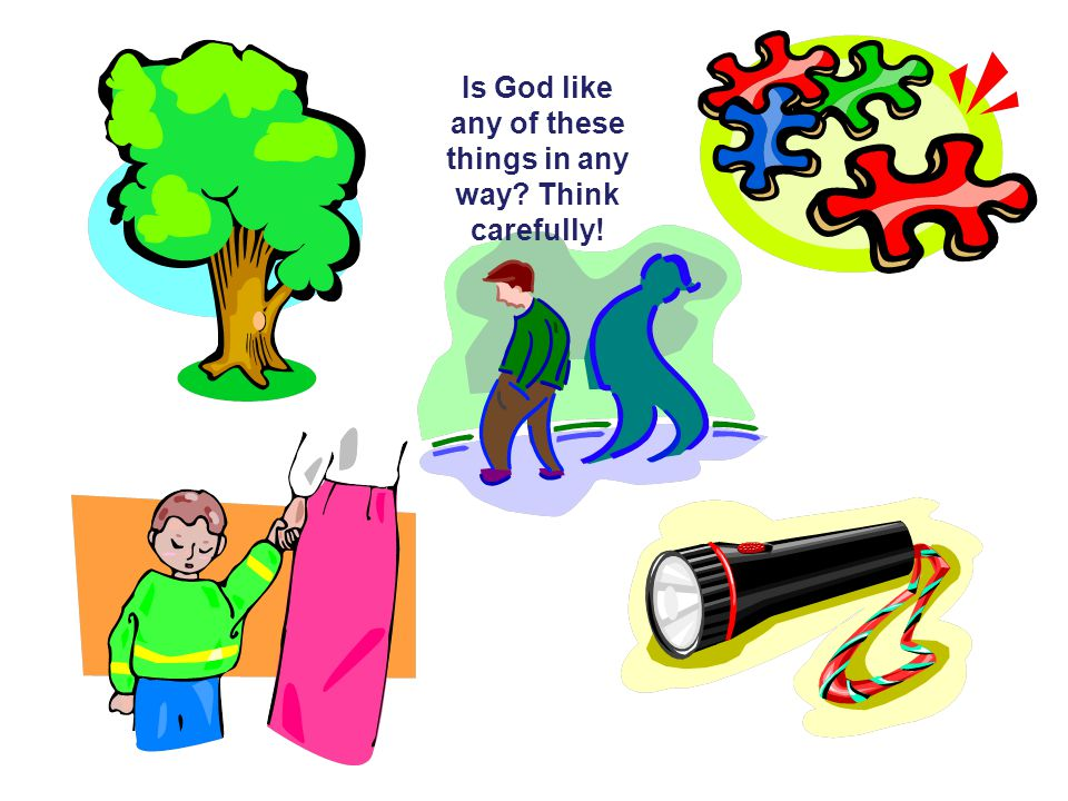 Is God like any of these things in any way Think carefully!