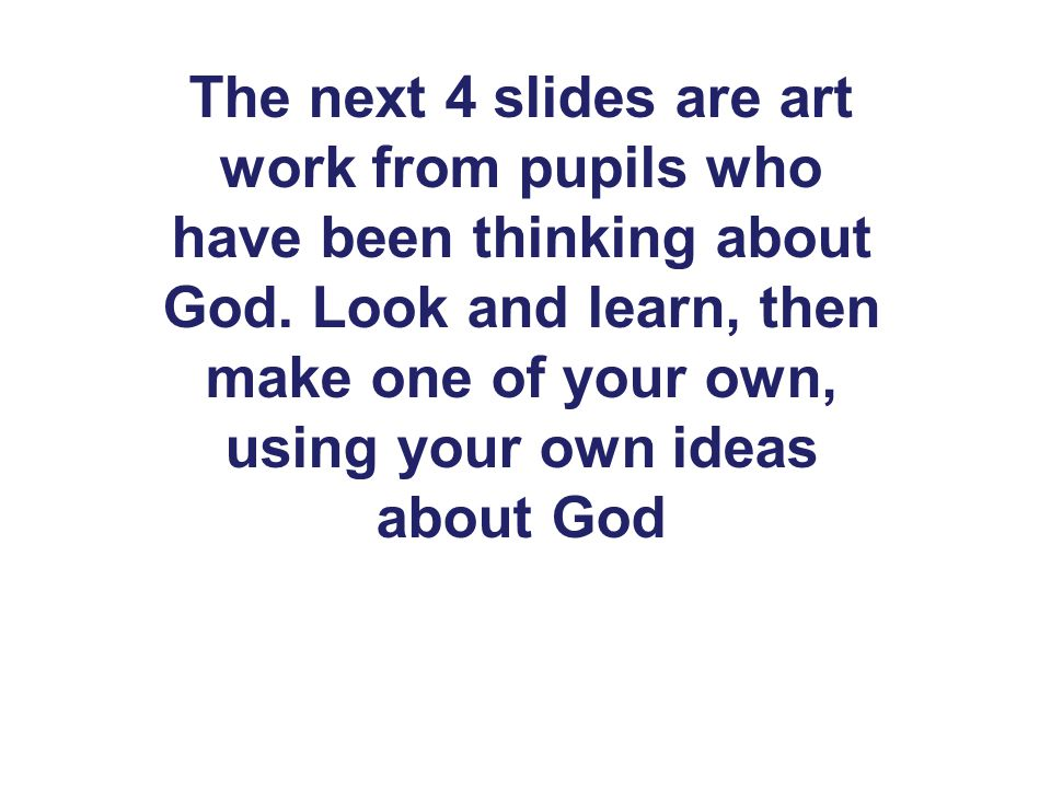 The next 4 slides are art work from pupils who have been thinking about God.