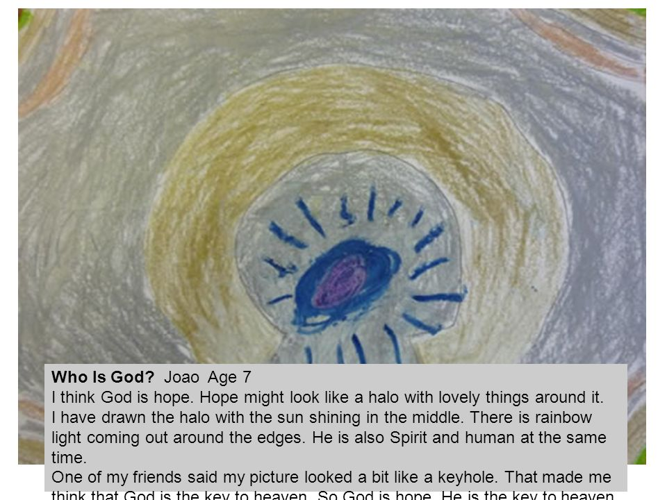 Who Is God Joao Age 7 I think God is hope. Hope might look like a halo with lovely things around it.