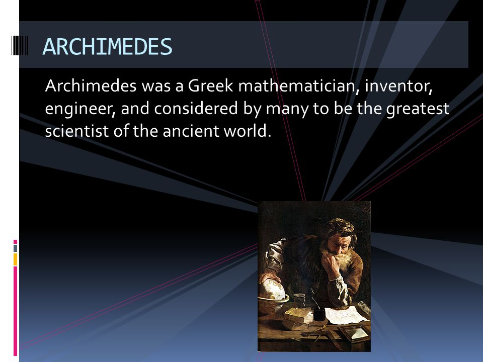 ARCHIMEDES Archimedes was a Greek mathematician, inventor, engineer, and considered by many to be the greatest scientist of the ancient world.