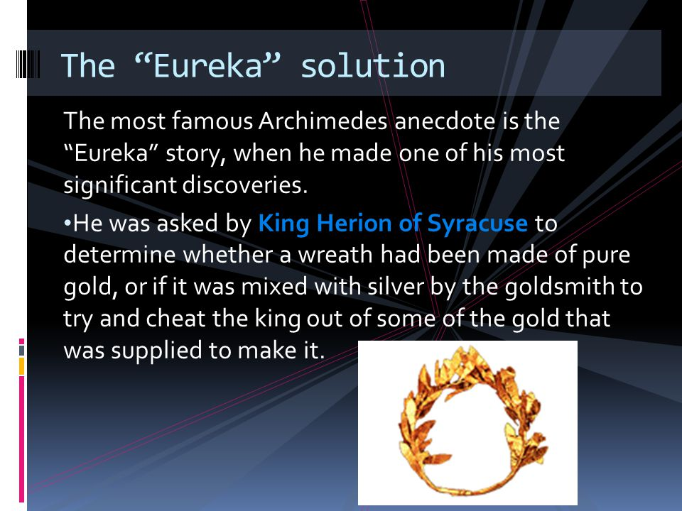 The Eureka solution The most famous Archimedes anecdote is the Eureka story, when he made one of his most significant discoveries.