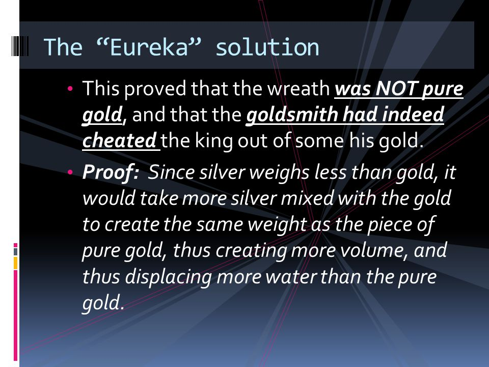 The Eureka solution This proved that the wreath was NOT pure gold, and that the goldsmith had indeed cheated the king out of some his gold.