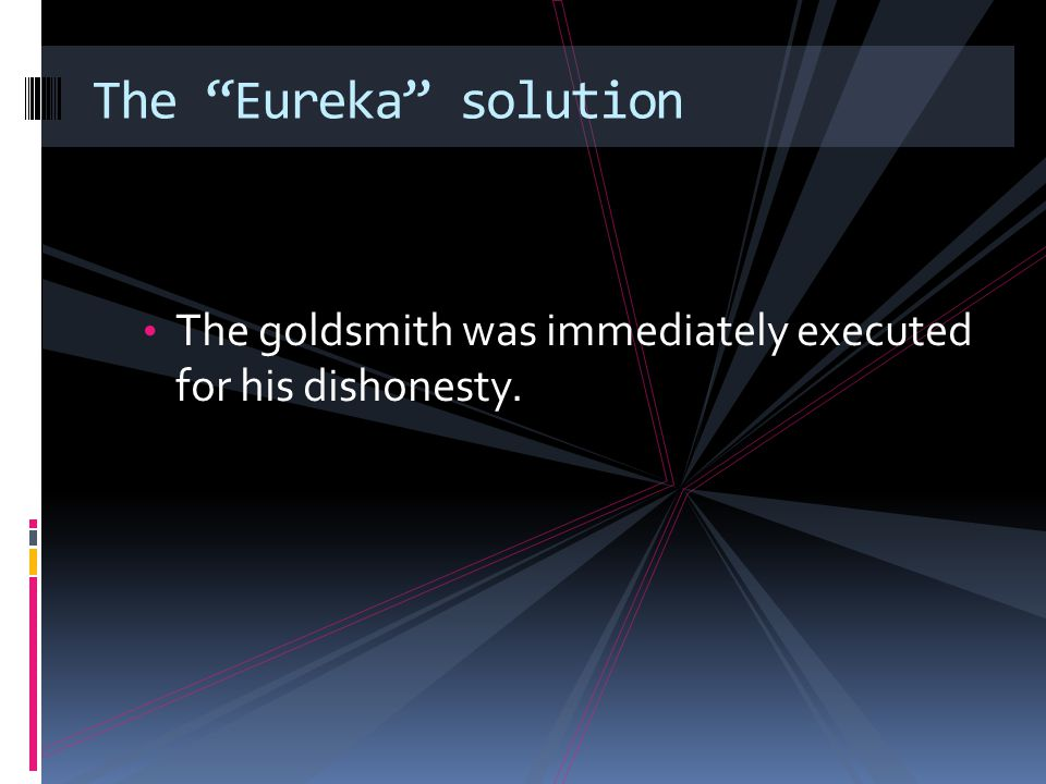The Eureka solution The goldsmith was immediately executed for his dishonesty.