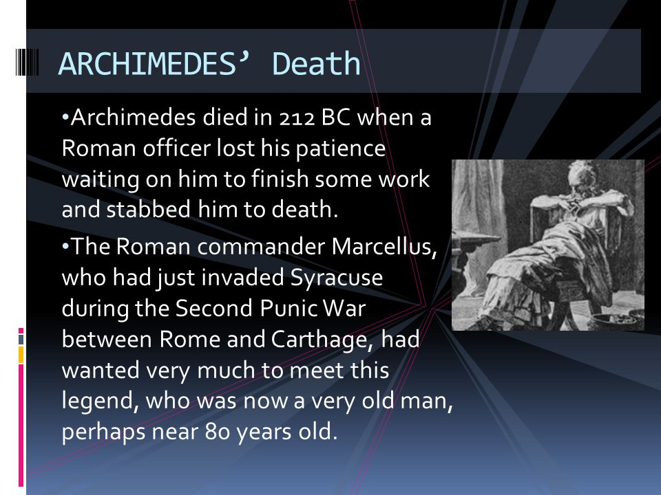 ARCHIMEDES' Death Archimedes died in 212 BC when a Roman officer lost his patience waiting on him to finish some work and stabbed him to death.