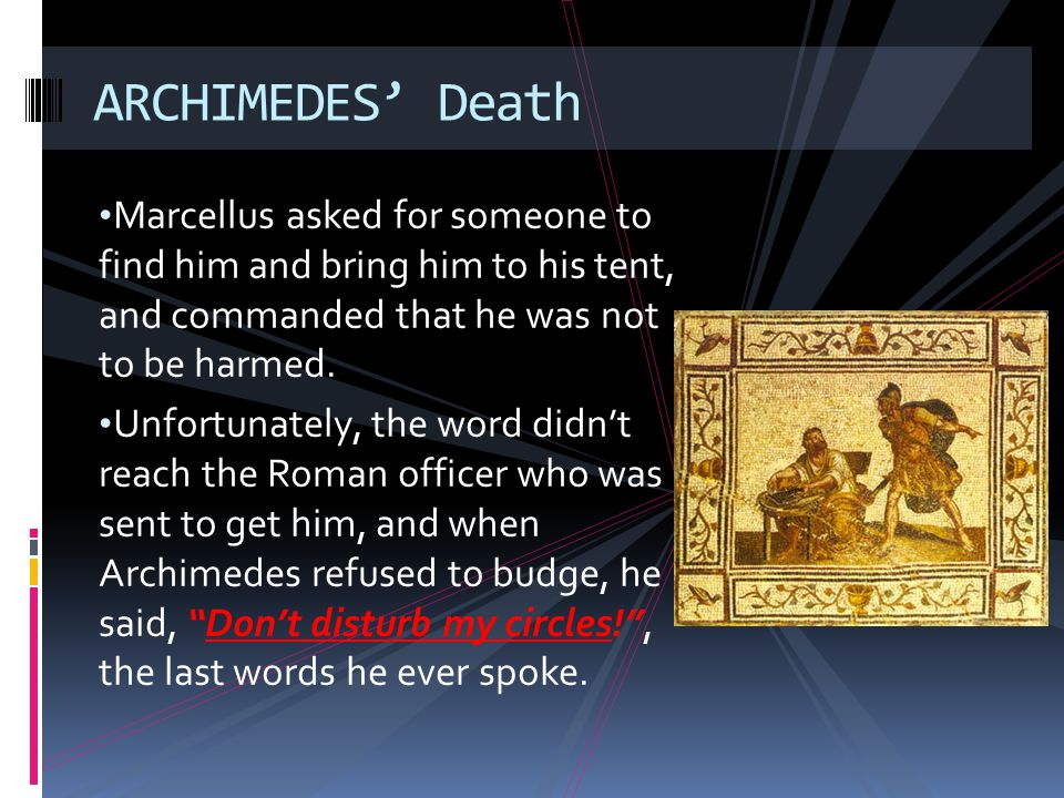 ARCHIMEDES' Death Marcellus asked for someone to find him and bring him to his tent, and commanded that he was not to be harmed.