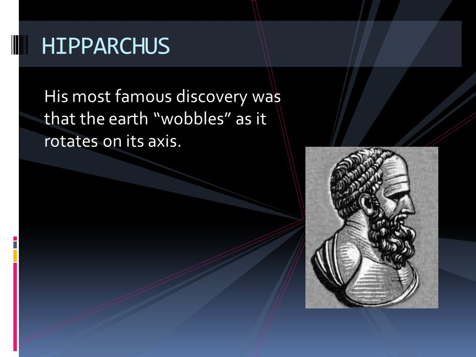 HIPPARCHUS His most famous discovery was that the earth wobbles as it rotates on its axis.