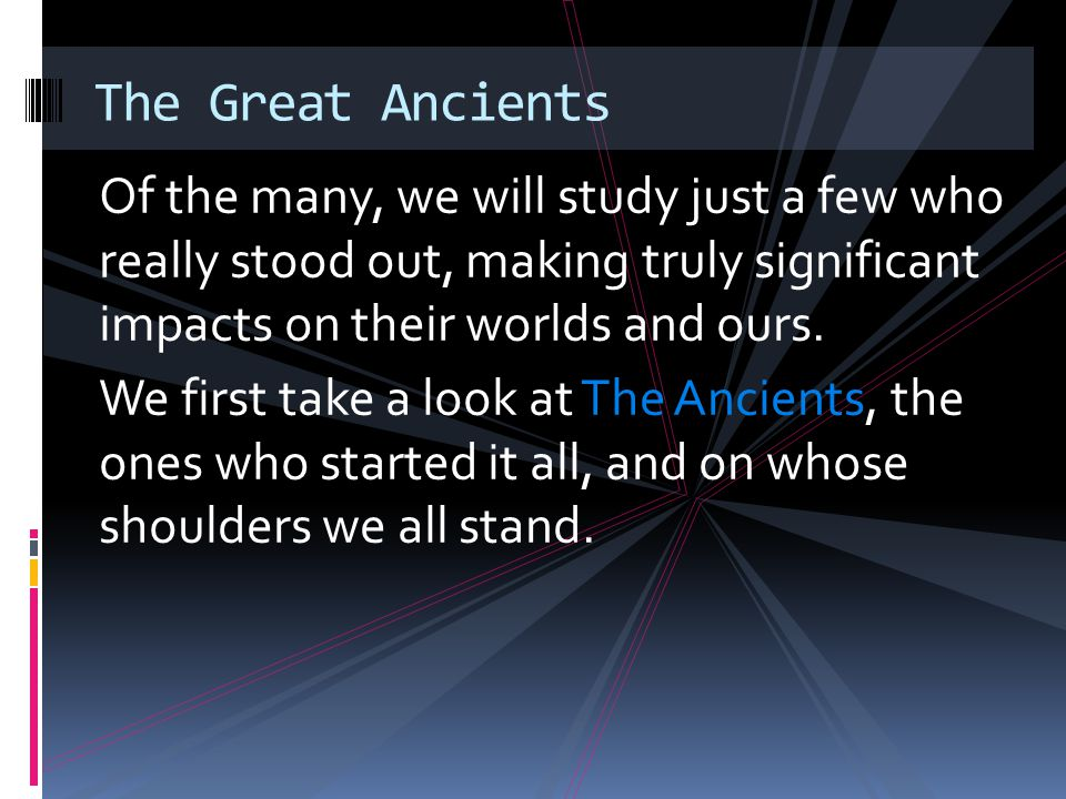 The Great Ancients Of the many, we will study just a few who really stood out, making truly significant impacts on their worlds and ours.
