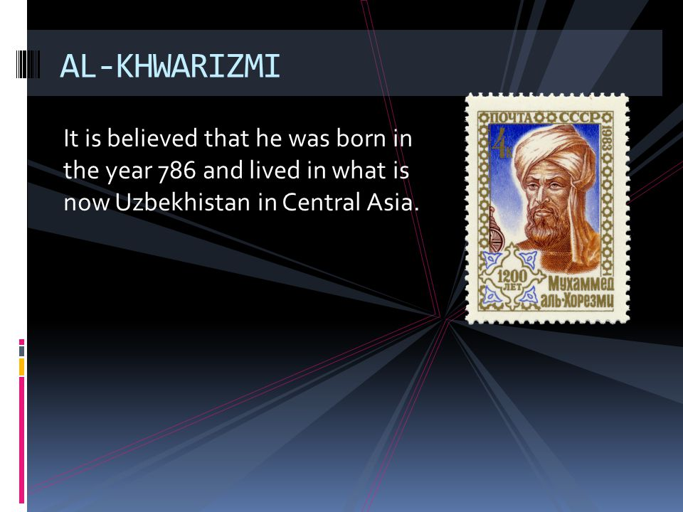 AL-KHWARIZMI It is believed that he was born in the year 786 and lived in what is now Uzbekhistan in Central Asia.
