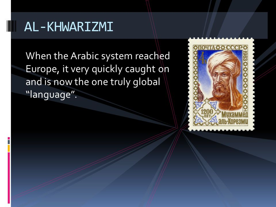 AL-KHWARIZMI When the Arabic system reached Europe, it very quickly caught on and is now the one truly global language .