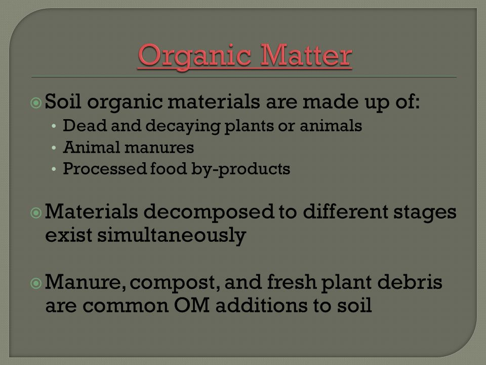 Organic Matter Soil organic materials are made up of: