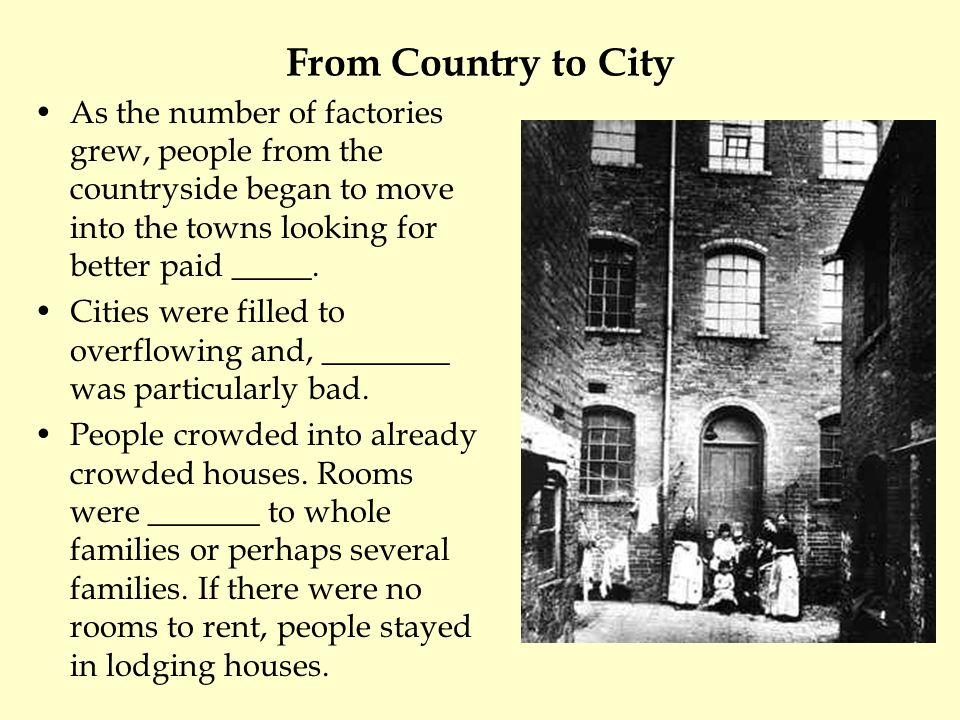 From Country to City As the number of factories grew, people from the countryside began to move into the towns looking for better paid _____.