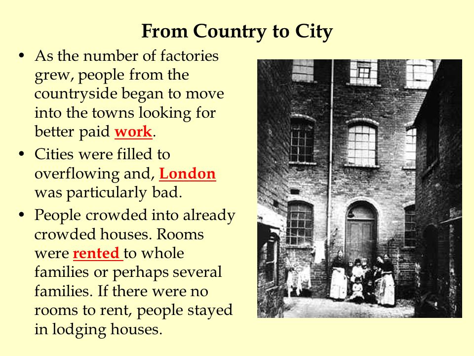 From Country to City As the number of factories grew, people from the countryside began to move into the towns looking for better paid work.
