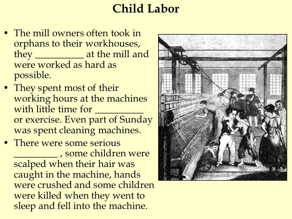 Child Labor The mill owners often took in orphans to their workhouses, they __________ at the mill and were worked as hard as possible.