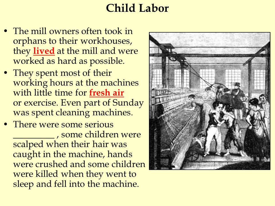 Child Labor The mill owners often took in orphans to their workhouses, they lived at the mill and were worked as hard as possible.