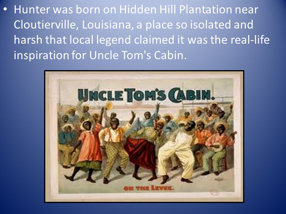 Hunter was born on Hidden Hill Plantation near Cloutierville, Louisiana, a place so isolated and harsh that local legend claimed it was the real-life inspiration for Uncle Tom s Cabin.