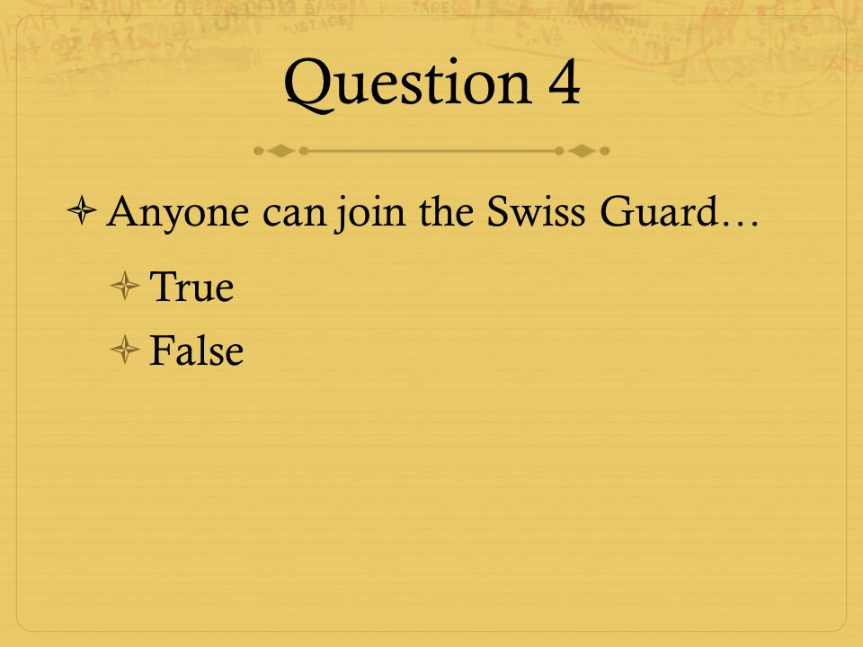 Question 4 Anyone can join the Swiss Guard… True False
