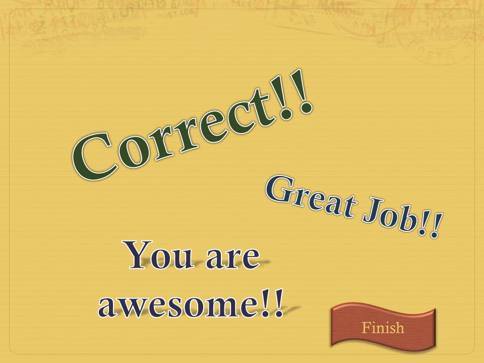 Correct!! Great Job!! You are awesome!! Finish
