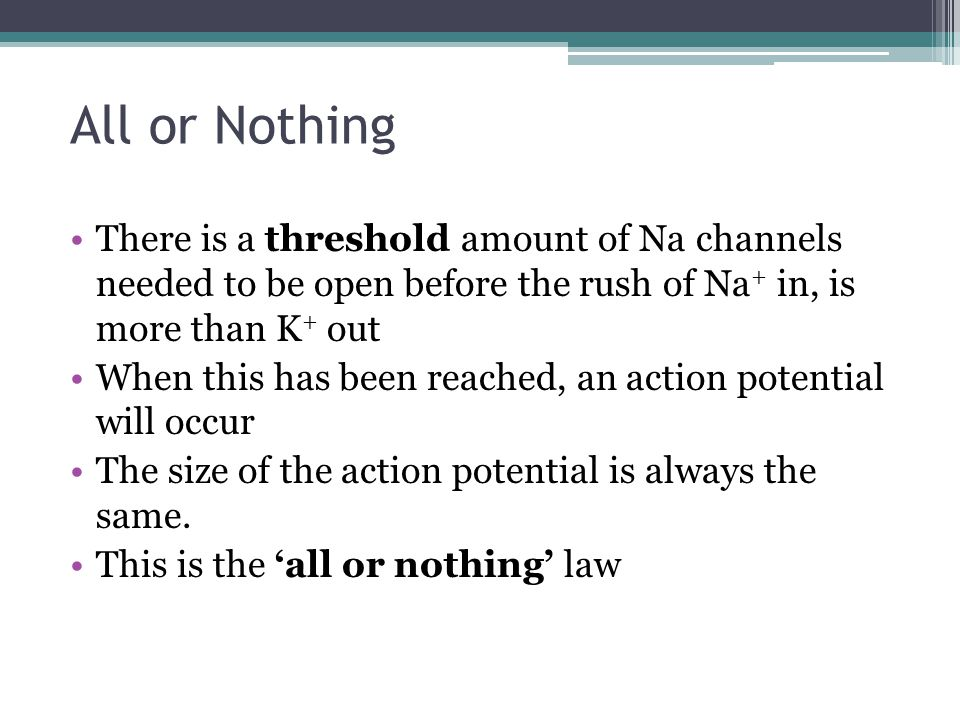 All or Nothing There is a threshold amount of Na channels needed to be open before the rush of Na+ in, is more than K+ out.