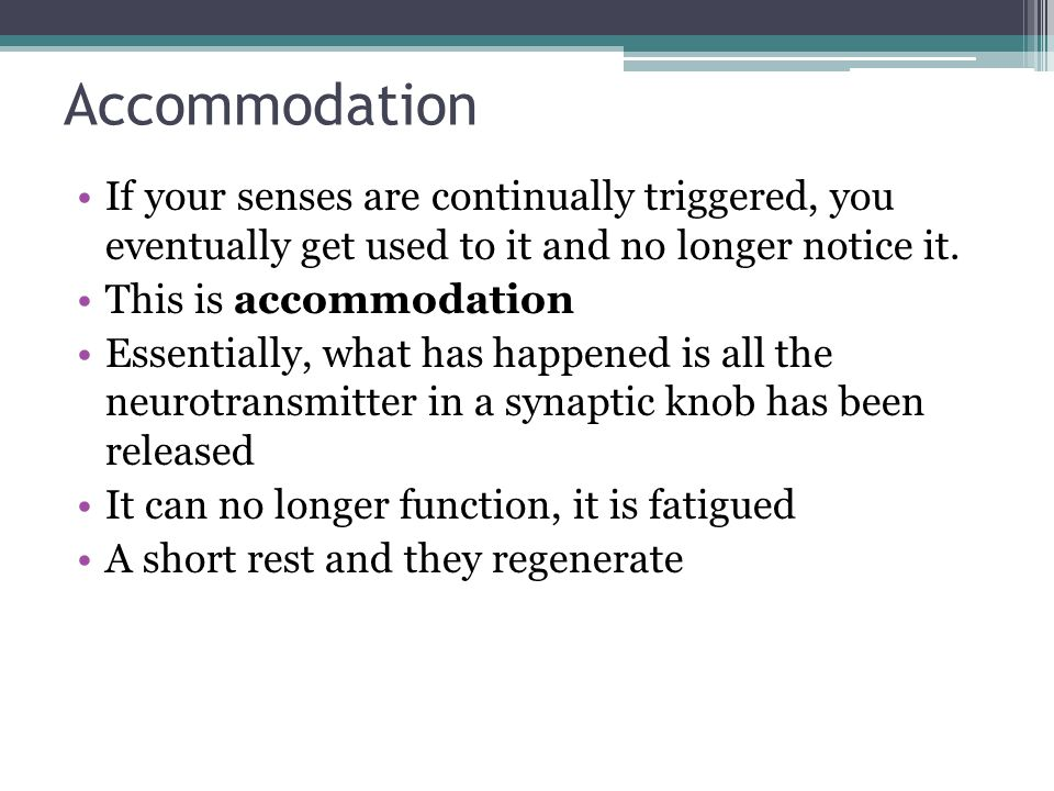 Accommodation If your senses are continually triggered, you eventually get used to it and no longer notice it.