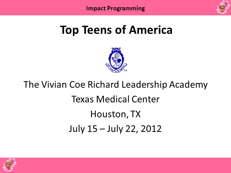 Top Teens of America The Vivian Coe Richard Leadership Academy Texas Medical Center Houston, TX July 15 – July 22, 2012