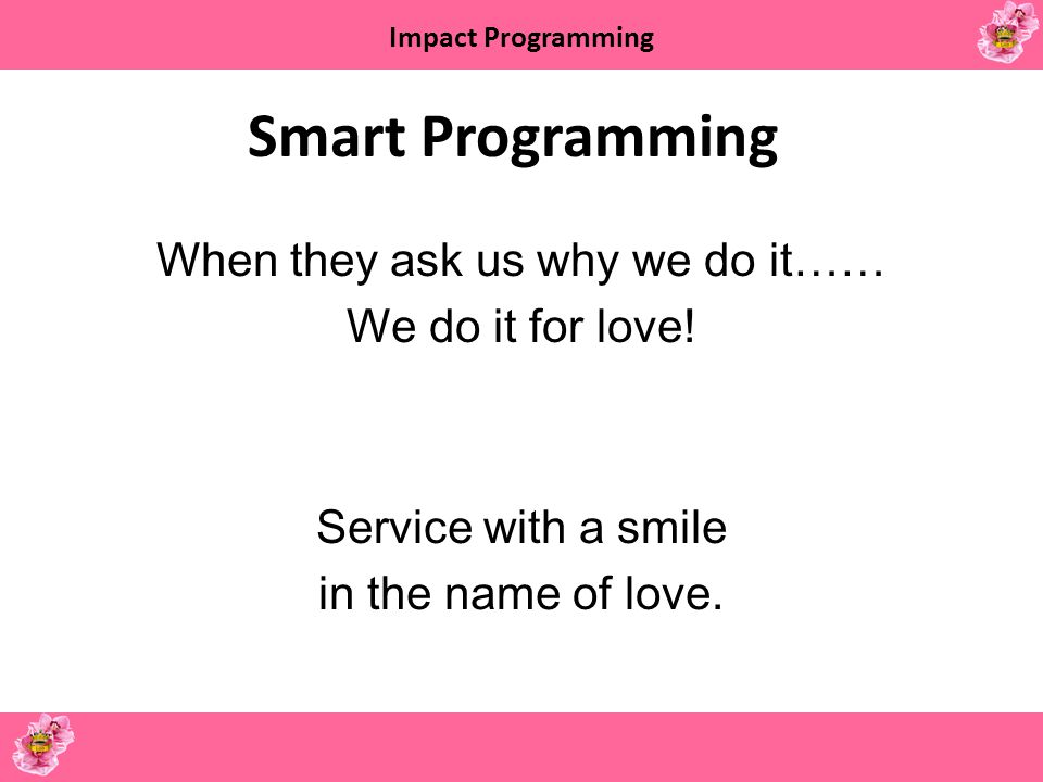 Smart Programming When they ask us why we do it…… We do it for love.