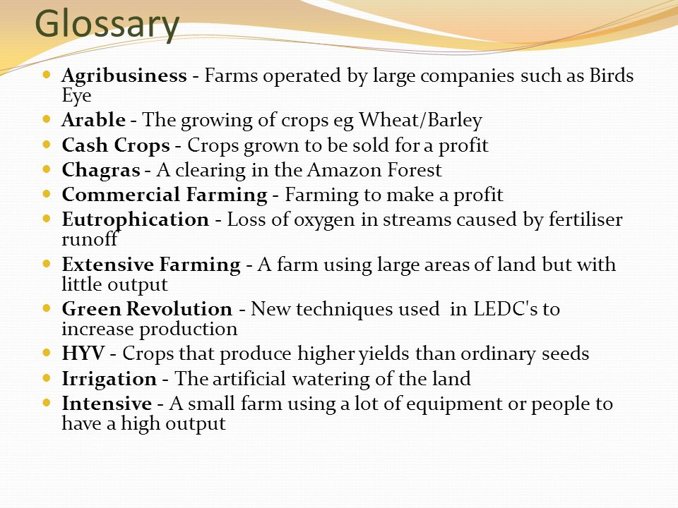 Glossary Agribusiness - Farms operated by large companies such as Birds Eye. Arable - The growing of crops eg Wheat/Barley.