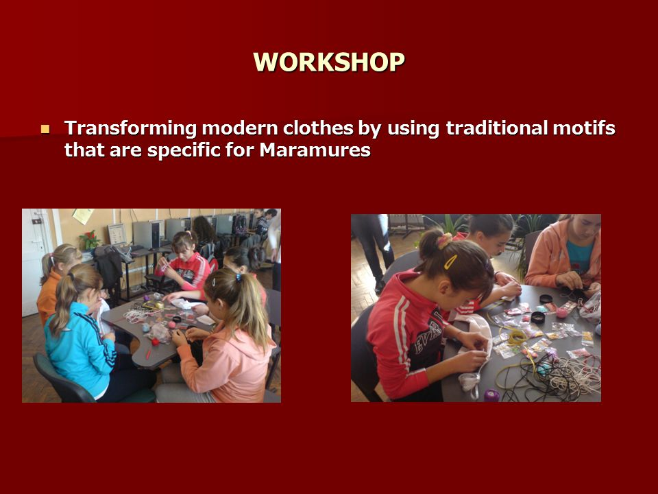 WORKSHOP Transforming modern clothes by using traditional motifs that are specific for Maramures