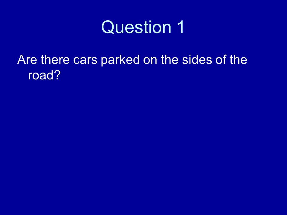 Question 1 Are there cars parked on the sides of the road