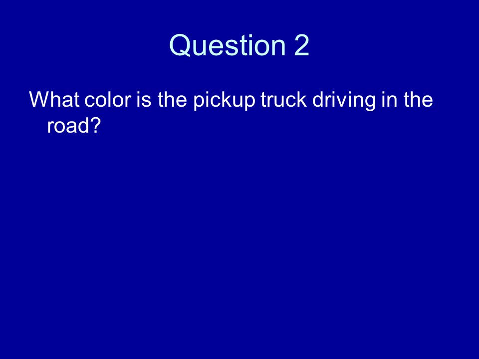 Question 2 What color is the pickup truck driving in the road