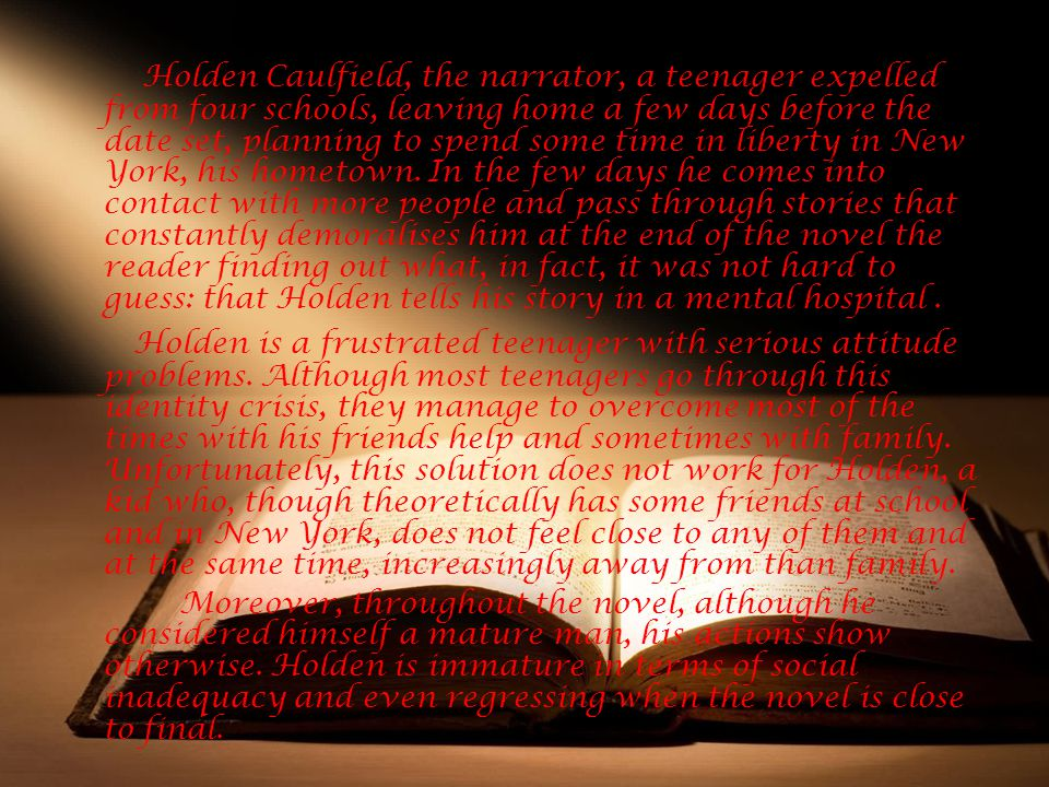 Holden Caulfield, the narrator, a teenager expelled from four schools, leaving home a few days before the date set, planning to spend some time in liberty in New York, his hometown. In the few days he comes into contact with more people and pass through stories that constantly demoralises him at the end of the novel the reader finding out what, in fact, it was not hard to guess: that Holden tells his story in a mental hospital .
