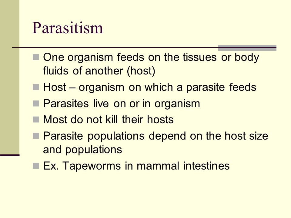 Parasitism One organism feeds on the tissues or body fluids of another (host) Host – organism on which a parasite feeds.