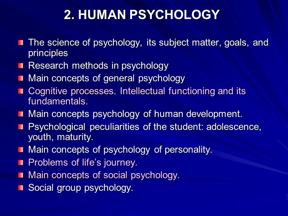 2. HUMAN PSYCHOLOGY The science of psychology, its subject matter, goals, and principles. Research methods in psychology.