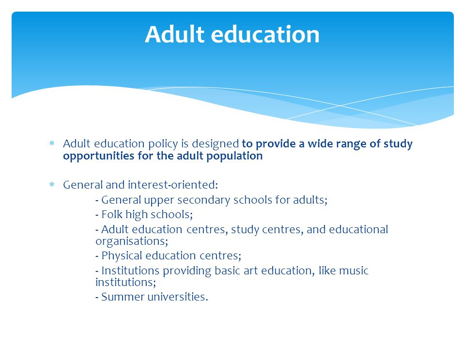 Adult education Adult education policy is designed to provide a wide range of study opportunities for the adult population.