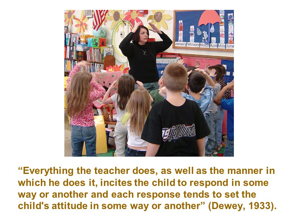 Everything the teacher does, as well as the manner in which he does it, incites the child to respond in some way or another and each response tends to set the child s attitude in some way or another (Dewey, 1933).