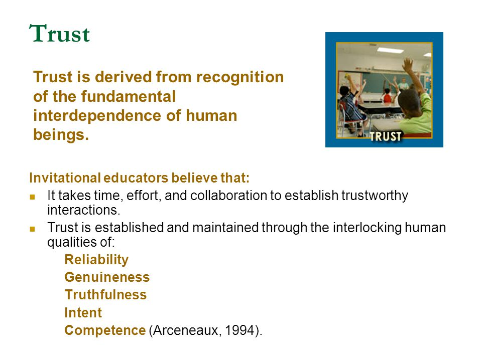 Trust Trust is derived from recognition of the fundamental interdependence of human beings. Invitational educators believe that: