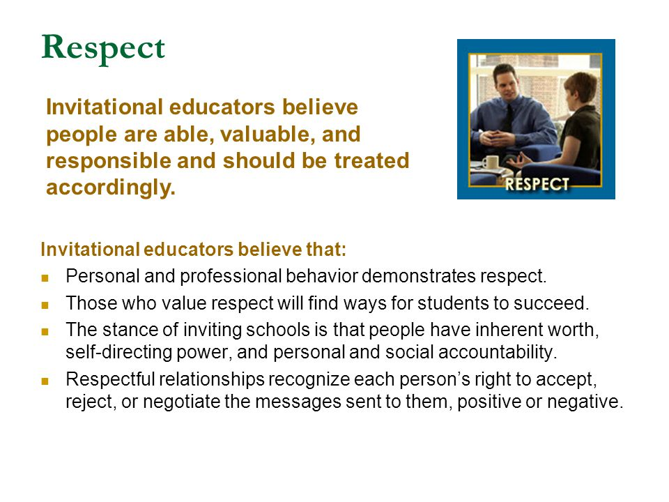 Respect Invitational educators believe people are able, valuable, and responsible and should be treated accordingly.