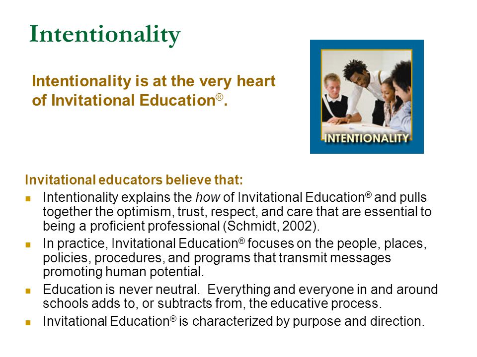 Intentionality Intentionality is at the very heart of Invitational Education®. Invitational educators believe that:
