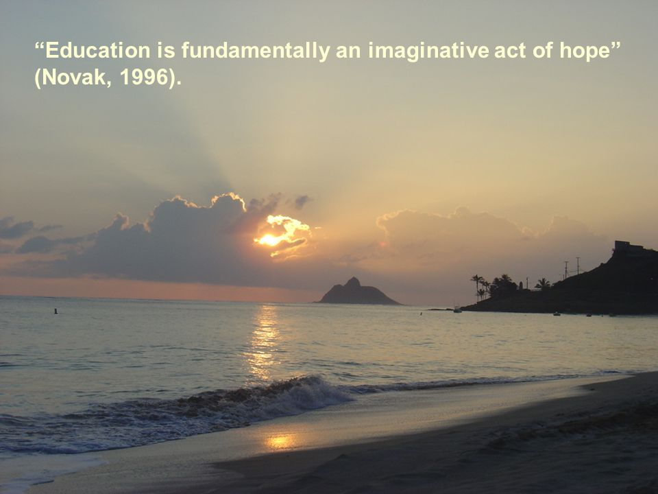 Education is fundamentally an imaginative act of hope (Novak, 1996).