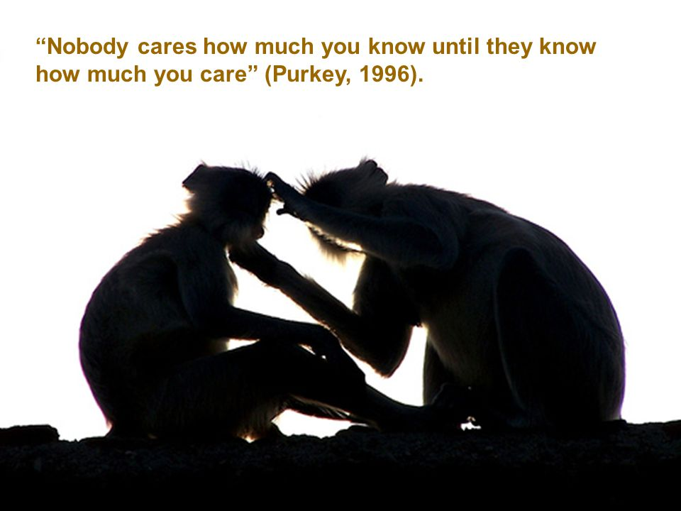 Nobody cares how much you know until they know how much you care (Purkey, 1996).