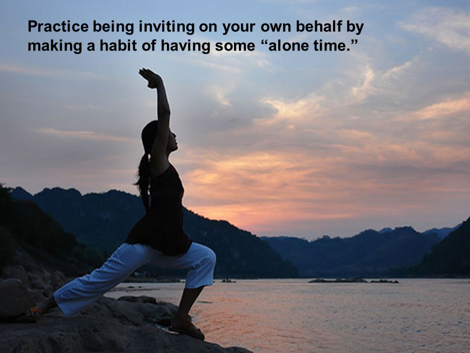 Practice being inviting on your own behalf by making a habit of having some alone time.