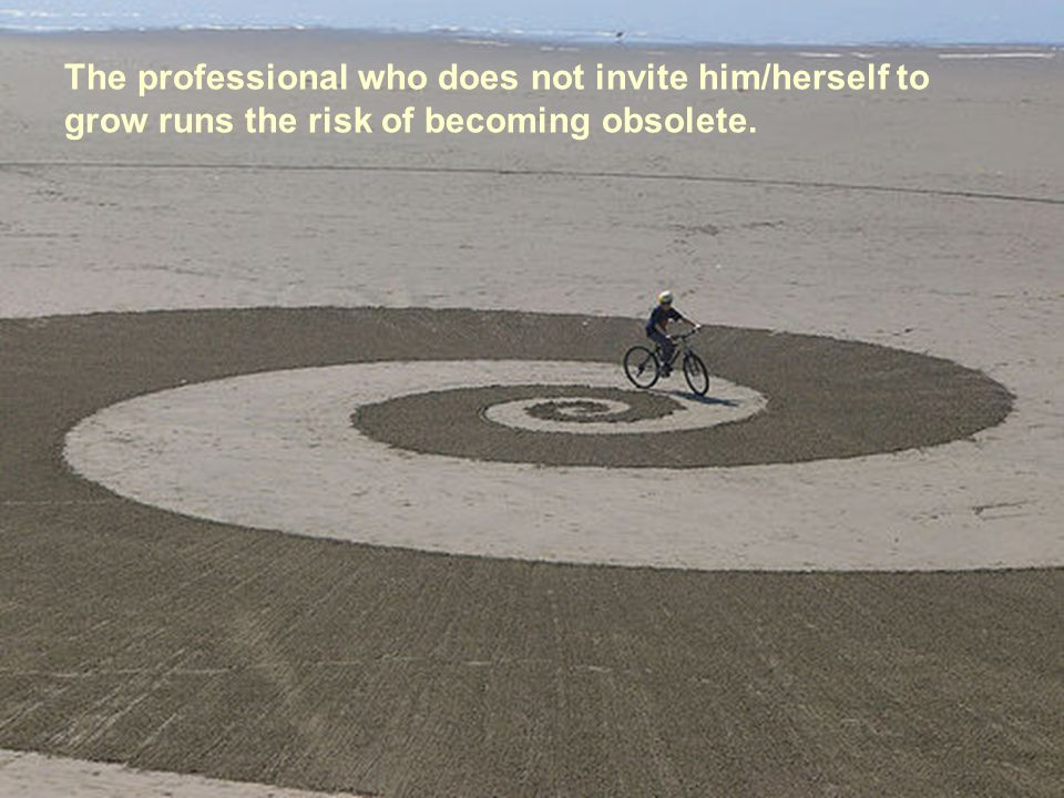 The professional who does not invite him/herself to grow runs the risk of becoming obsolete.