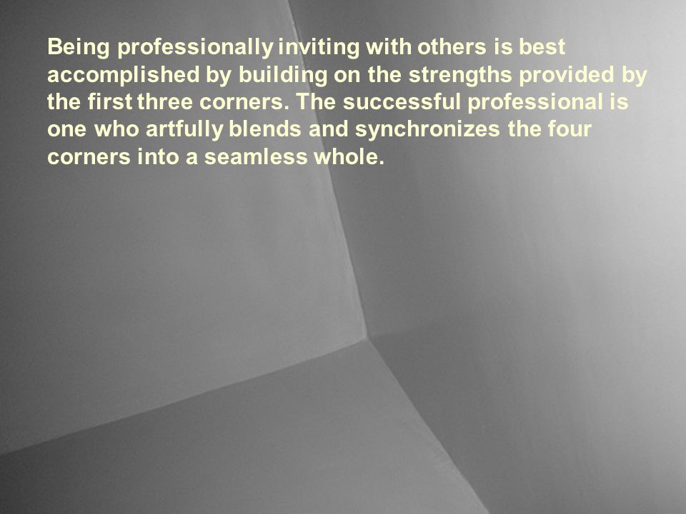 Being professionally inviting with others is best accomplished by building on the strengths provided by the first three corners. The successful professional is one who artfully blends and synchronizes the four corners into a seamless whole.